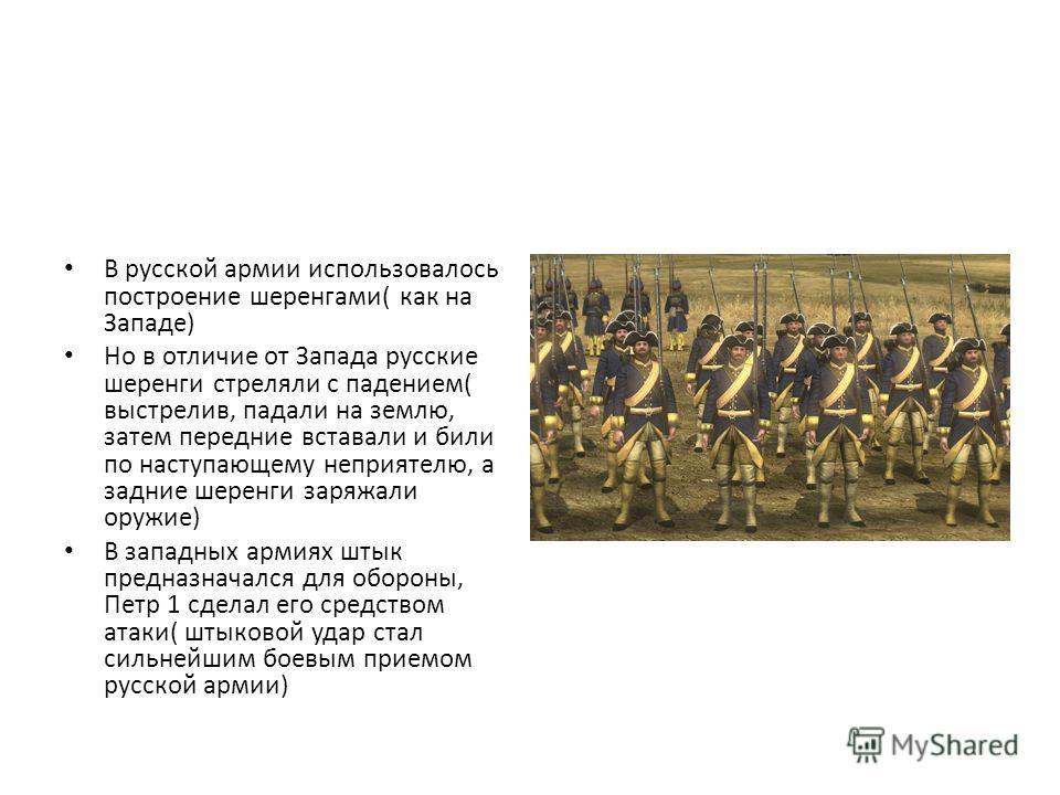 В русской армии использовалось построение шеренгами( как на Западе) Но в отличие от Запада русские шеренги стреляли с падением( выстрелив, падали на землю, затем передние вставали и били по наступающему неприятелю, а задние шеренги заряжали оружие) В