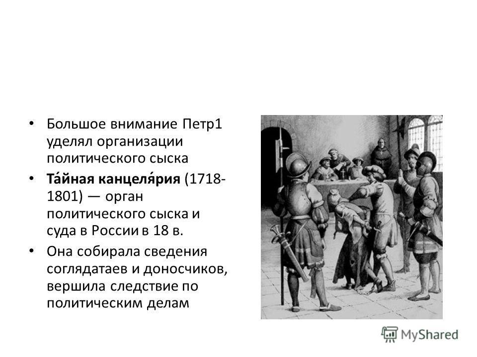 Большое внимание Петр1 уделял организации политического сыска Та́йная канцеля́рия (1718- 1801) орган политического сыска и суда в России в 18 в. Она собирала сведения соглядатаев и доносчиков, вершила следствие по политическим делам