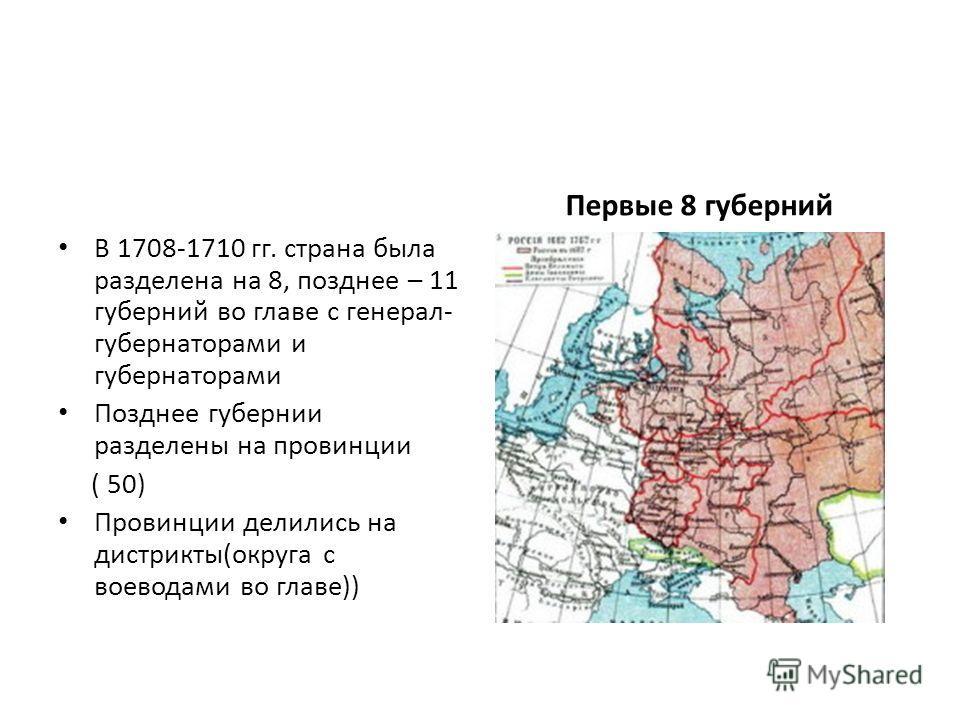 В 1708-1710 гг. страна была разделена на 8, позднее – 11 губерний во главе с генерал- губернаторами и губернаторами Позднее губернии разделены на провинции ( 50) Провинции делились на дистрикты(округа с воеводами во главе)) Первые 8 губерний