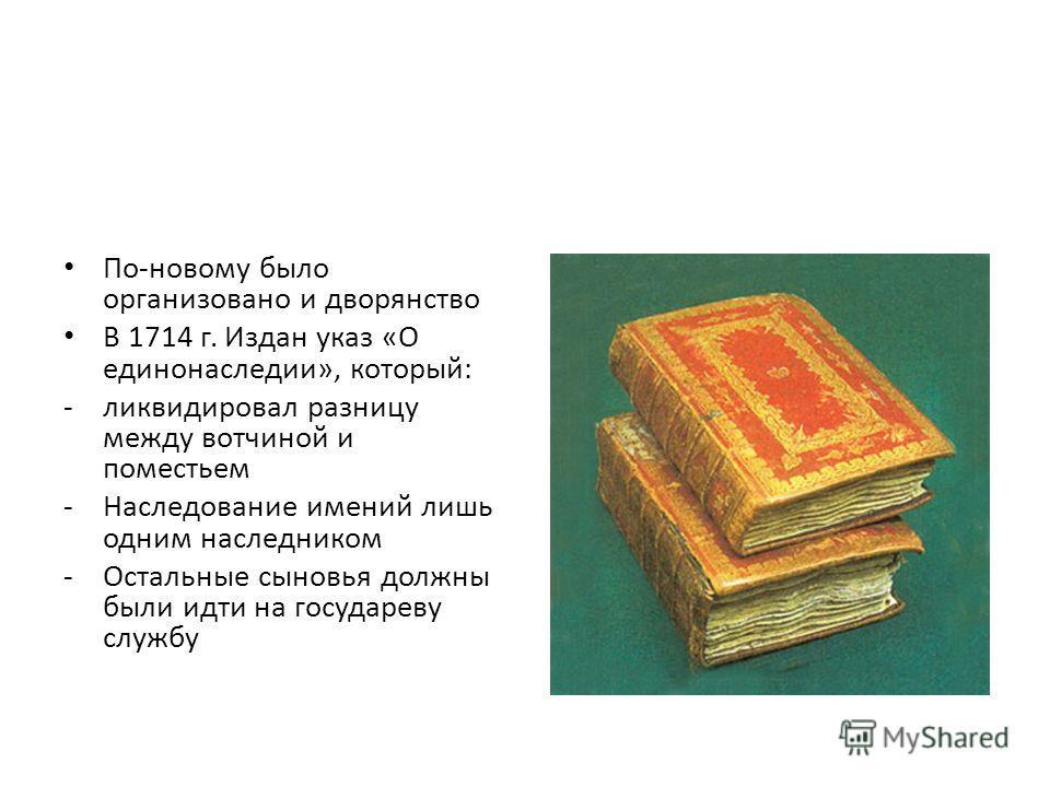 По-новому было организовано и дворянство В 1714 г. Издан указ «О единонаследии», который: -ликвидировал разницу между вотчиной и поместьем -Наследование имений лишь одним наследником -Остальные сыновья должны были идти на государеву службу