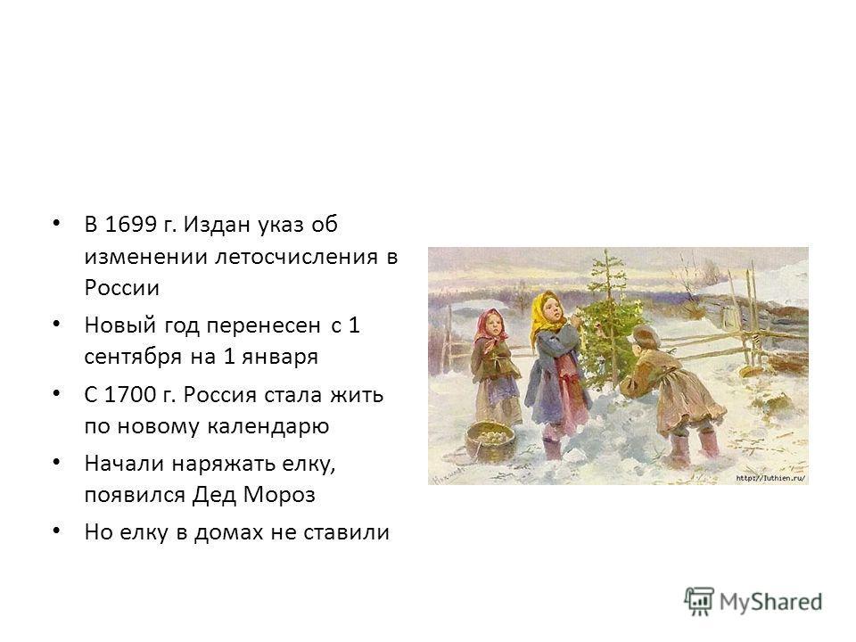 В 1699 г. Издан указ об изменении летосчисления в России Новый год перенесен с 1 сентября на 1 января С 1700 г. Россия стала жить по новому календарю Начали наряжать елку, появился Дед Мороз Но елку в домах не ставили