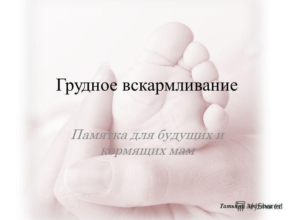 Грудное вскармливание Памятка для будущих и кормящих мам Татьяна Арбузова (с)