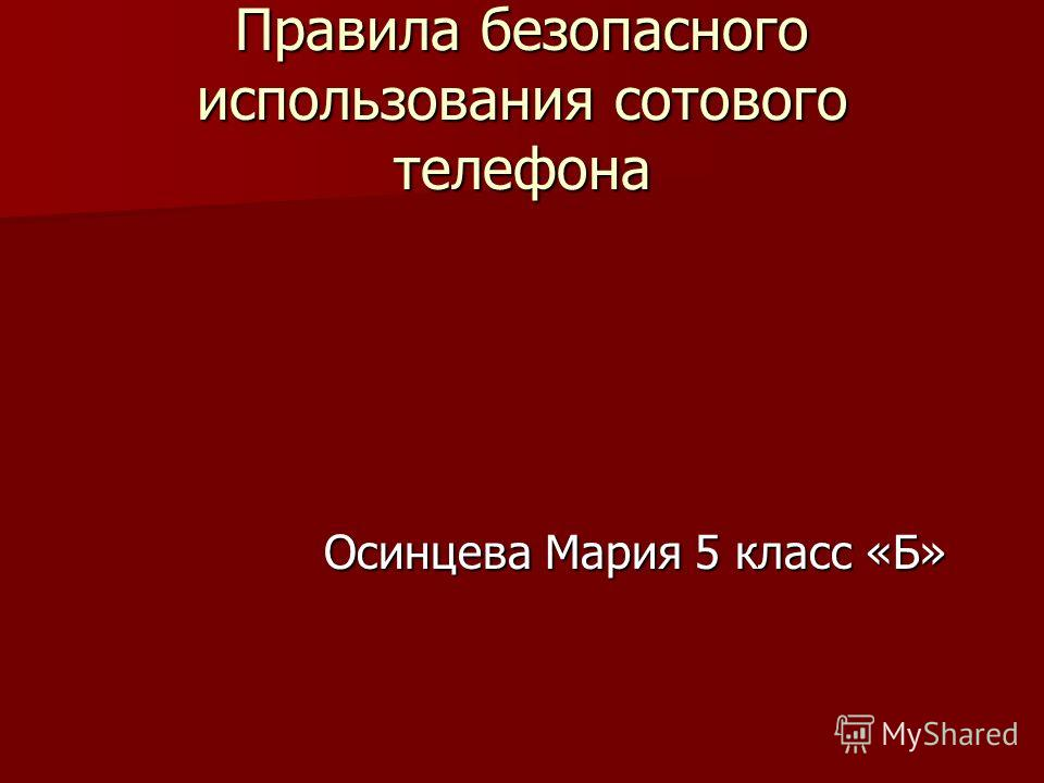 Правила безопасного использования сотового телефона Осинцева Мария 5 класс «Б» Осинцева Мария 5 класс «Б»