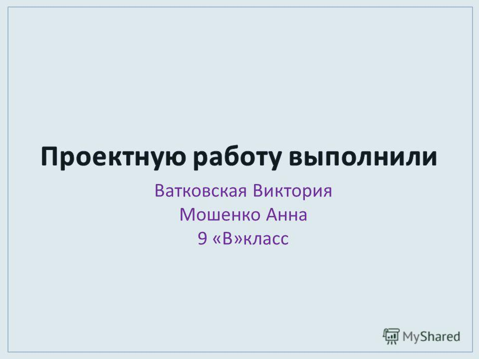 Ватковская Виктория Мошенко Анна 9 « В » класс