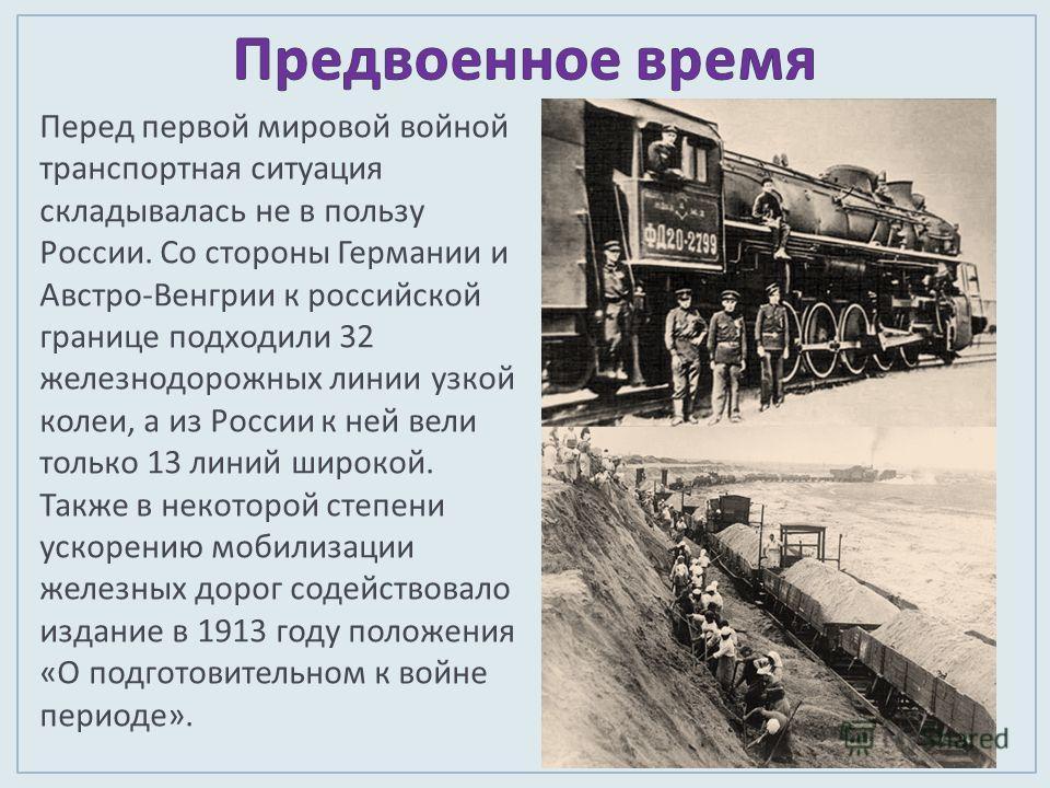 Перед первой мировой войной транспортная ситуация складывалась не в пользу России. Со стороны Германии и Австро - Венгрии к российской границе подходили 32 железнодорожных линии узкой колеи, а из России к ней вели только 13 линий широкой. Также в нек