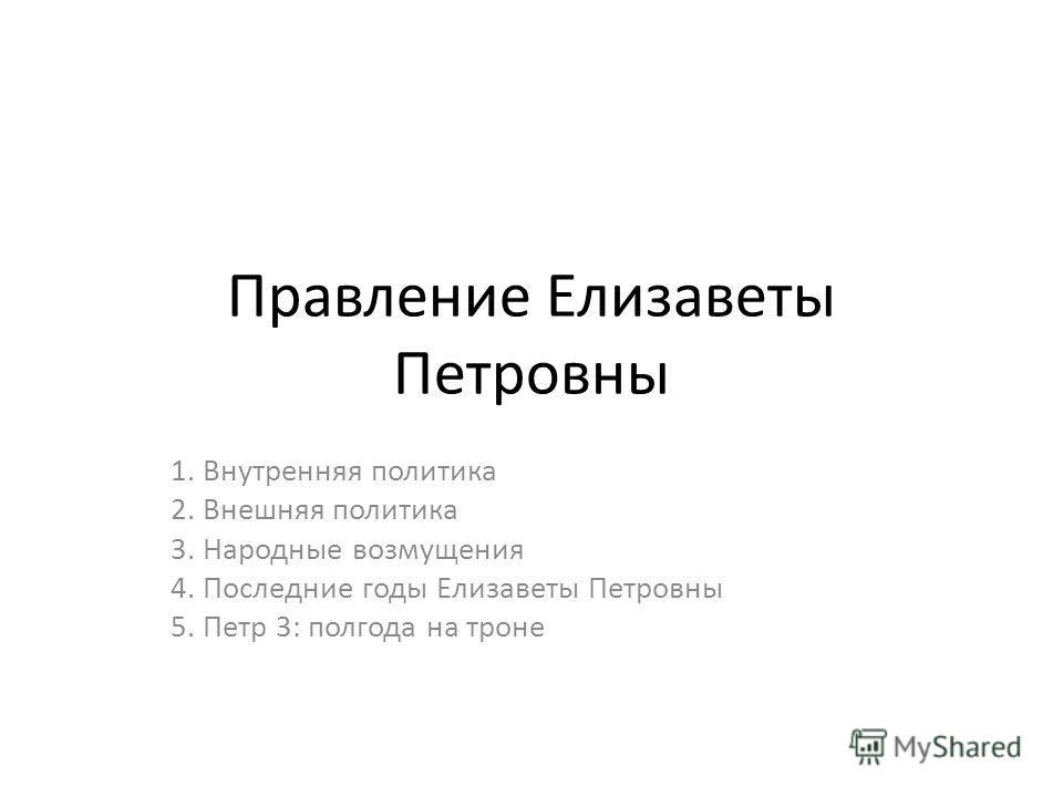 Правление Елизаветы Петровны 1. Внутренняя политика 2. Внешняя политика 3. Народные возмущения 4. Последние годы Елизаветы Петровны 5. Петр 3: полгода на троне
