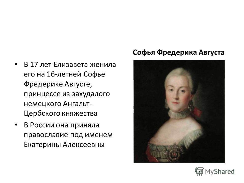 В 17 лет Елизавета женила его на 16-летней Софье Фредерике Августе, принцессе из захудалого немецкого Ангальт- Цербского княжества В России она приняла православие под именем Екатерины Алексеевны Софья Фредерика Августа