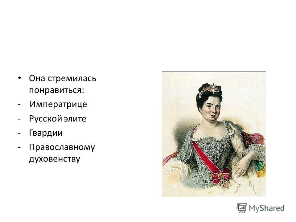 Она стремилась понравиться: - Императрице -Русской элите -Гвардии -Православному духовенству