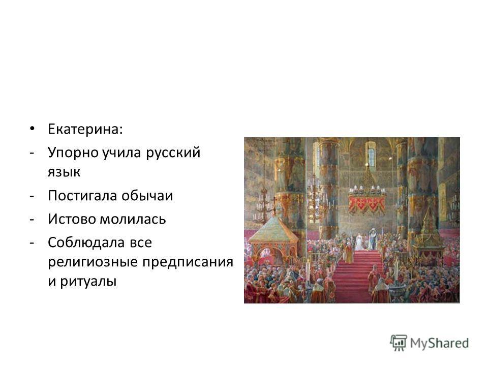 Екатерина: -Упорно учила русский язык -Постигала обычаи -Истово молилась -Соблюдала все религиозные предписания и ритуалы