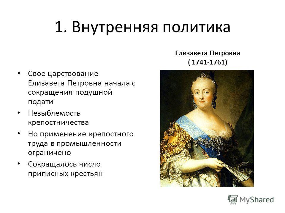 1. Внутренняя политика Свое царствование Елизавета Петровна начала с сокращения подушной подати Незыблемость крепостничества Но применение крепостного труда в промышленности ограничено Сокращалось число приписных крестьян Елизавета Петровна ( 1741-17