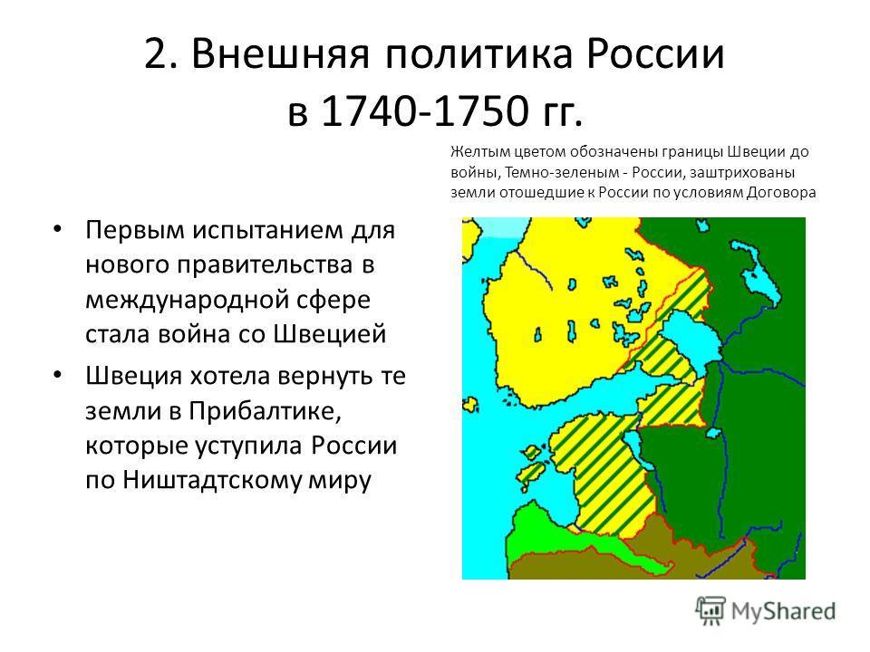 2. Внешняя политика России в 1740-1750 гг. Первым испытанием для нового правительства в международной сфере стала война со Швецией Швеция хотела вернуть те земли в Прибалтике, которые уступила России по Ништадтскому миру Желтым цветом обозначены гран