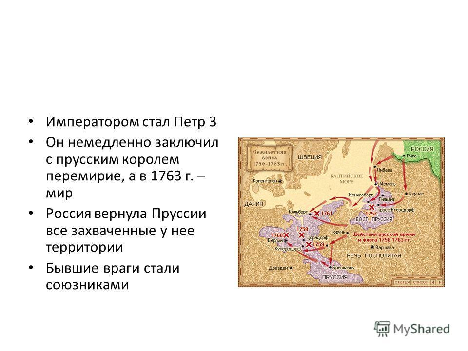 Императором стал Петр 3 Он немедленно заключил с прусским королем перемирие, а в 1763 г. – мир Россия вернула Пруссии все захваченные у нее территории Бывшие враги стали союзниками