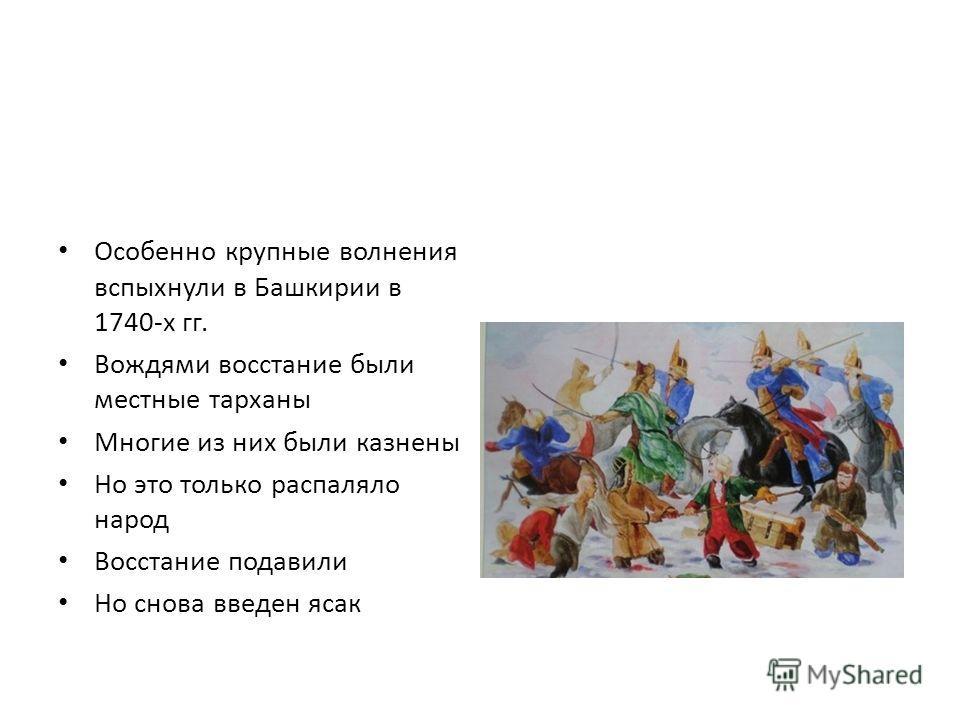 Особенно крупные волнения вспыхнули в Башкирии в 1740-х гг. Вождями восстание были местные тарханы Многие из них были казнены Но это только распаляло народ Восстание подавили Но снова введен ясак