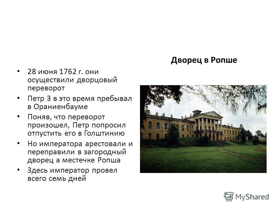 28 июня 1762 г. они осуществили дворцовый переворот Петр 3 в это время пребывал в Ораниенбауме Поняв, что переворот произошел, Петр попросил отпустить его в Голштинию Но императора арестовали и переправили в загородный дворец а местечке Ропша Здесь и