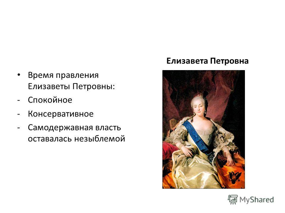 Время правления Елизаветы Петровны: -Спокойное -Консервативное -Самодержавная власть оставалась незыблемой Елизавета Петровна