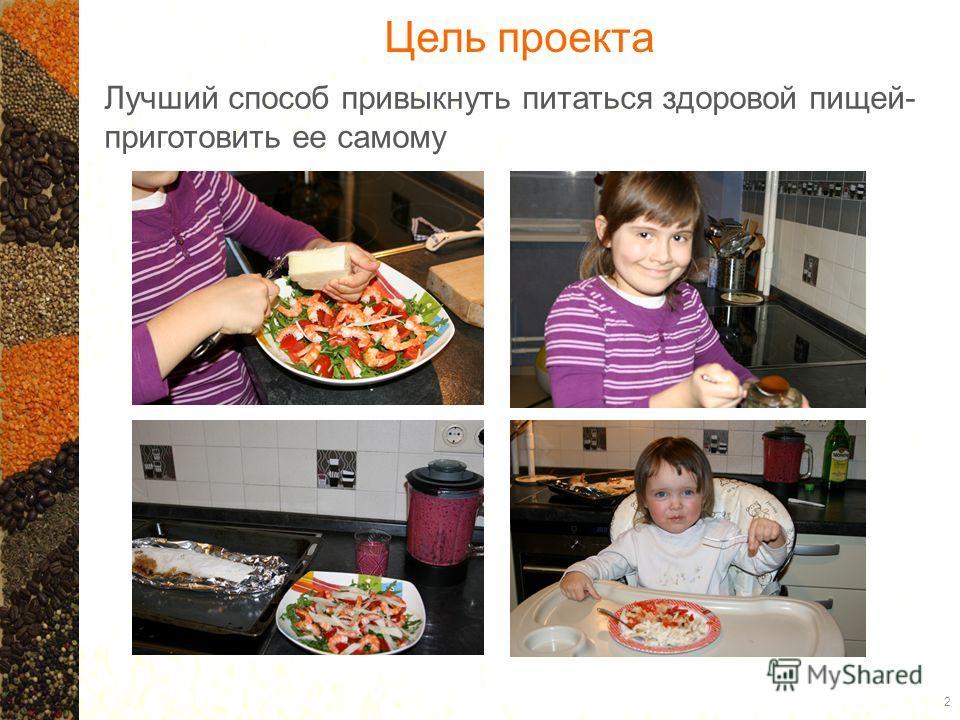 Цель проекта Лучший способ привыкнуть питаться здоровой пищей- приготовить ее самому 2