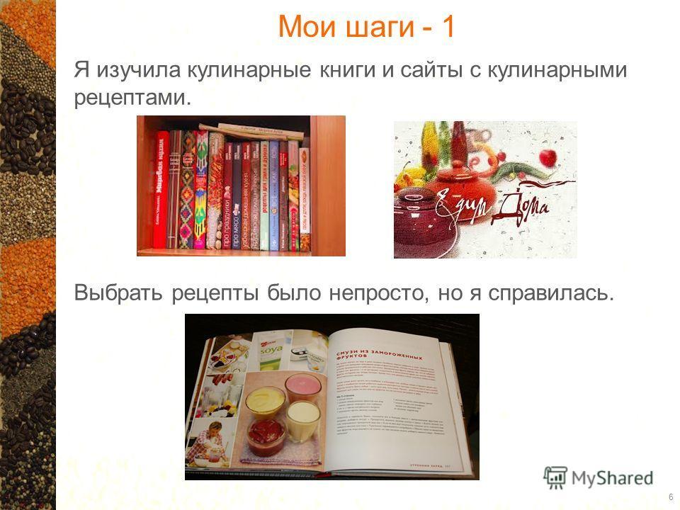 Мои шаги - 1 6 Я изучила кулинарные книги и сайты с кулинарными рецептами. Выбрать рецепты было непросто, но я справилась.