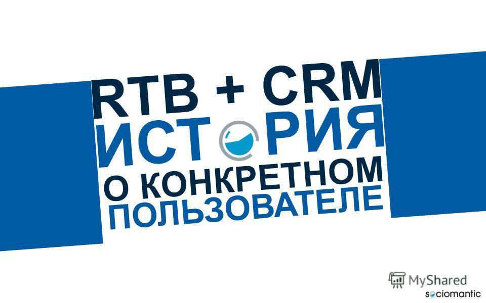 RTB + CRM ИСТ РИЯ О КОНКРЕТНОМ ПОЛЬЗОВАТЕЛЕ