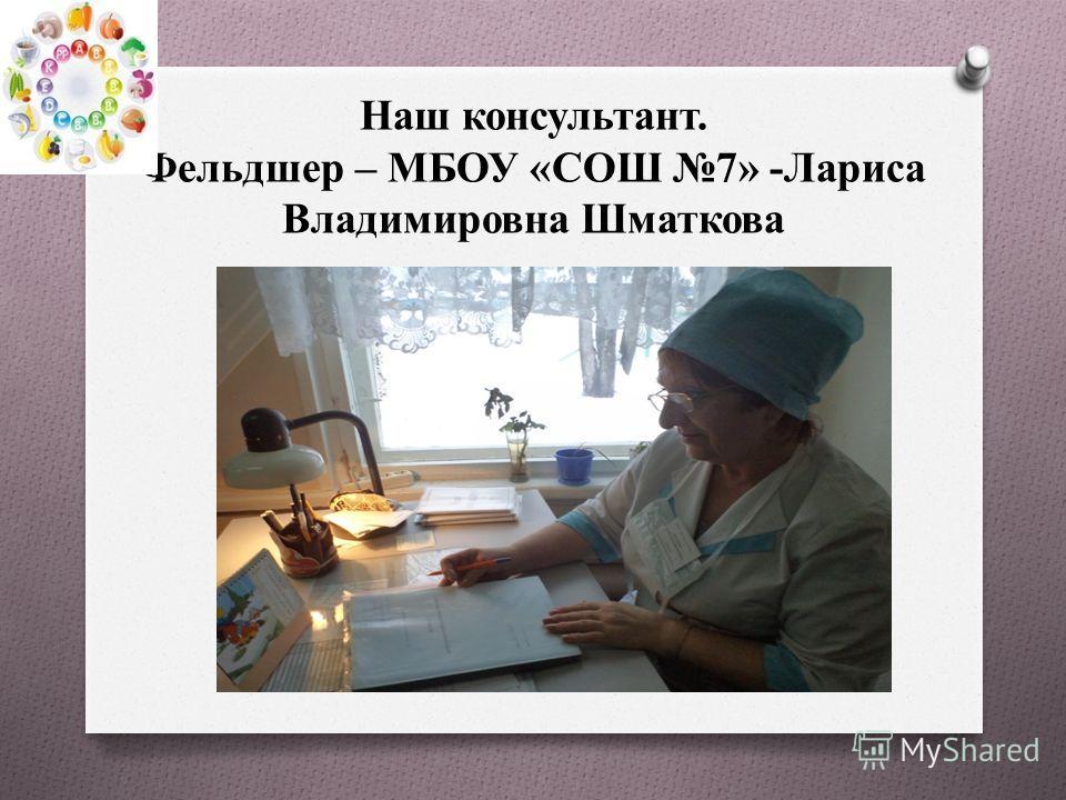 Наш консультант. Фельдшер – МБОУ «СОШ 7» -Лариса Владимировна Шматкова