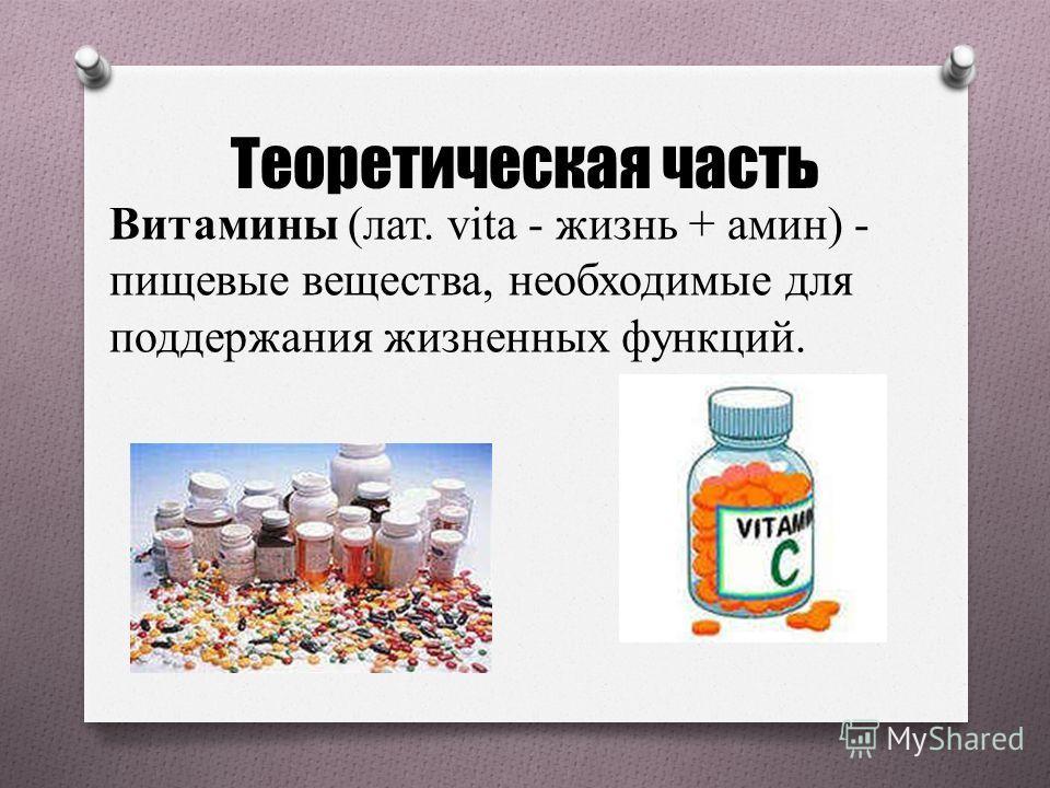 Теоретическая часть Витамины (лат. vita - жизнь + амин) - пищевые вещества, необходимые для поддержания жизненных функций.