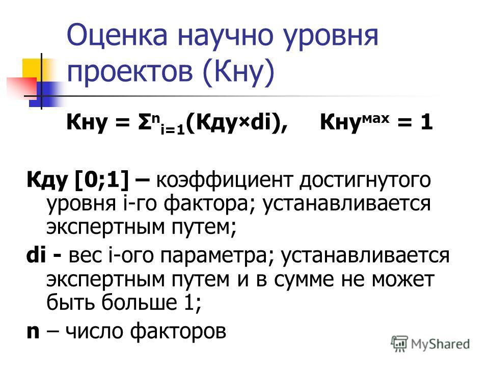 Оценка научно уровня проектов (Кну) Кну = Σ n i=1 (Кду×di), Кну мах = 1 Кду [0;1] – коэффициент достигнутого уровня i-го фактора; устанавливается экспертным путем; di - вес i-ого параметра; устанавливается экспертным путем и в сумме не может быть бол