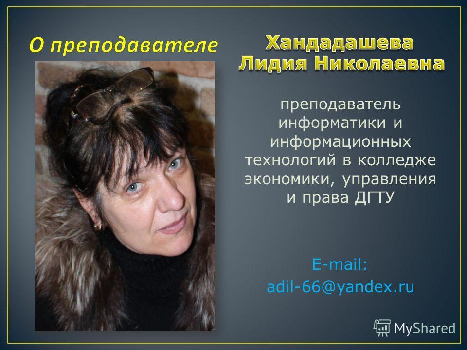 преподаватель информатики и информационных технологий в колледже экономики, управления и права ДГТУ E-mail: adil-66@yandex.ru