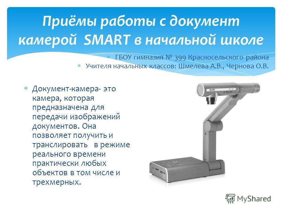 Приёмы работы с документ камерой SMART в начальной школе Документ-камера- это камера, которая предназначена для передачи изображений документов. Она позволяет получить и транслировать в режиме реального времени практически любых объектов в том числе