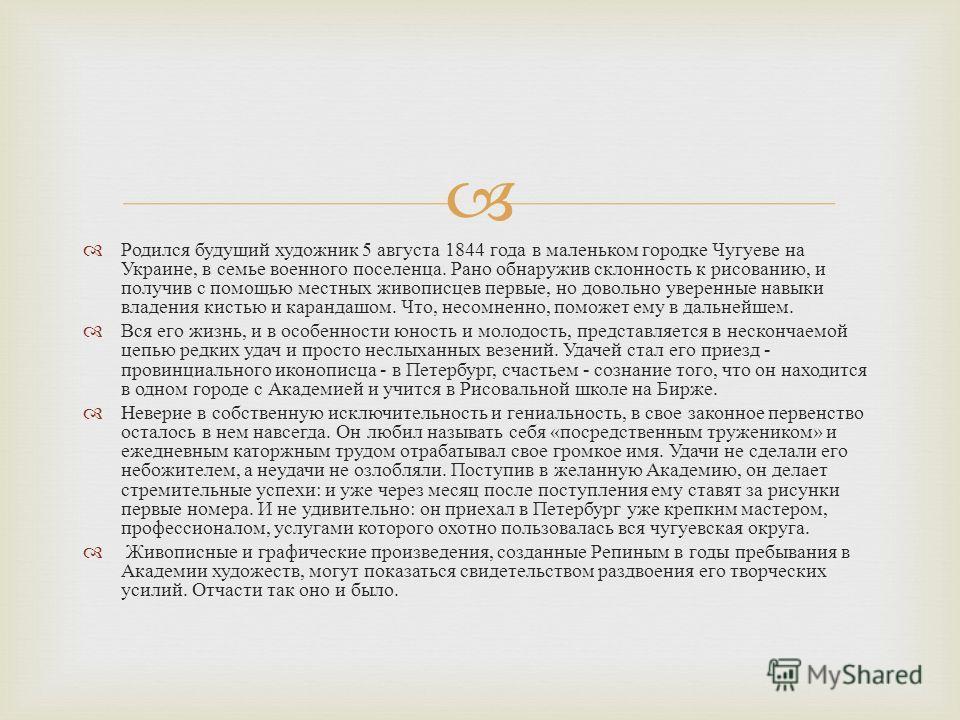Родился будущий художник 5 августа 1844 года в маленьком городке Чугуеве на Украине, в семье военного поселенца. Рано обнаружив склонность к рисованию, и получив с помощью местных живописцев первые, но довольно уверенные навыки владения кистью и кара