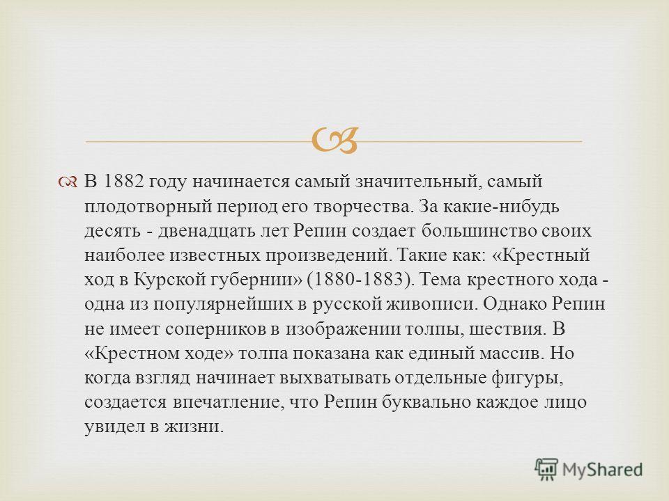 В 1882 году начинается самый значительный, самый плодотворный период его творчества. За какие - нибудь десять - двенадцать лет Репин создает большинство своих наиболее известных произведений. Такие как : « Крестный ход в Курской губернии » (1880-1883
