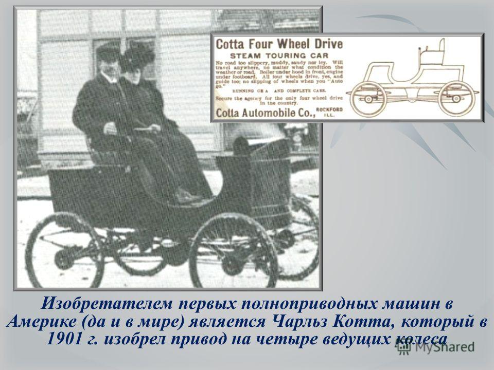 Изобретателем первых полноприводных машин в Америке (да и в мире) является Чарльз Котта, который в 1901 г. изобрел привод на четыре ведущих колеса
