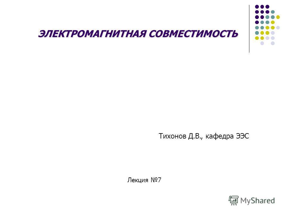 ЭЛЕКТРОМАГНИТНАЯ СОВМЕСТИМОСТЬ Тихонов Д.В., кафедра ЭЭС Лекция 7
