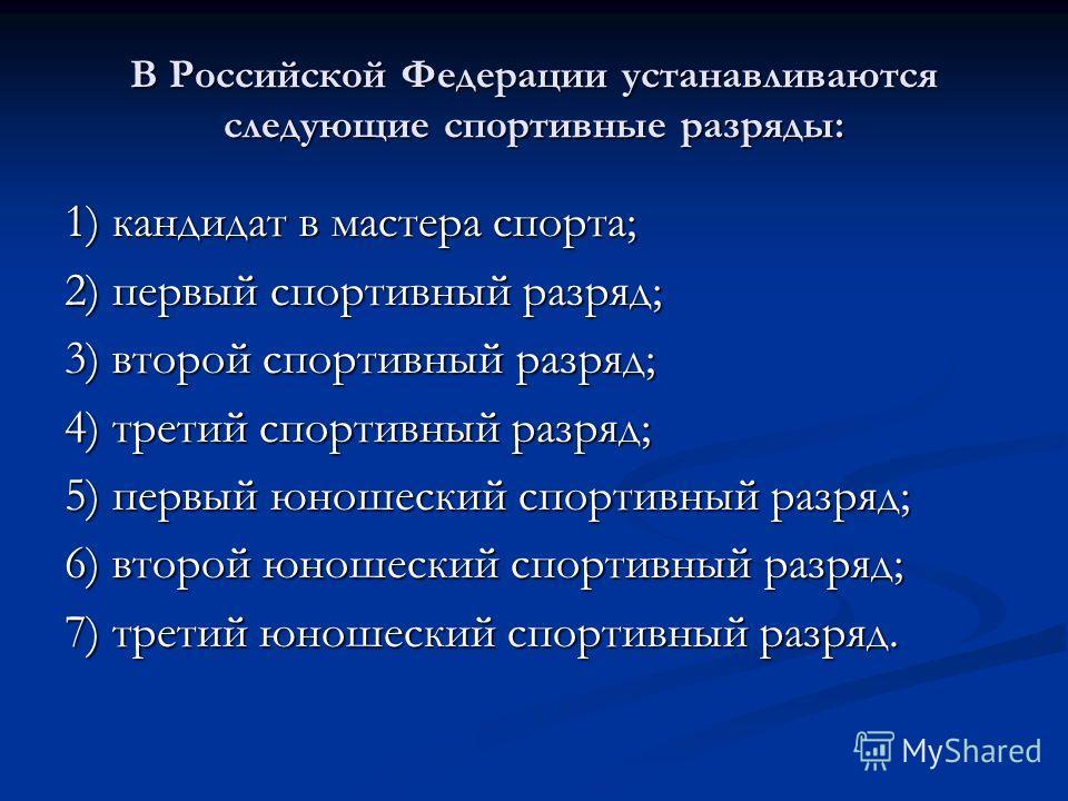 В Российской Федерации устанавливаются следующие спортивные разряды: 1) кандидат в мастера спорта; 2) первый спортивный разряд; 3) второй спортивный разряд; 4) третий спортивный разряд; 5) первый юношеский спортивный разряд; 6) второй юношеский спорт