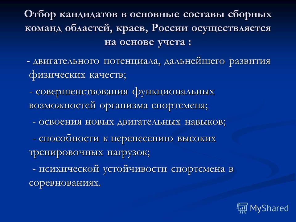 Отбор кандидатов в основные составы сборных команд областей, краев, России осуществляется на основе учета : - двигательного потенциала, дальнейшего развития физических качеств; - двигательного потенциала, дальнейшего развития физических качеств; - со