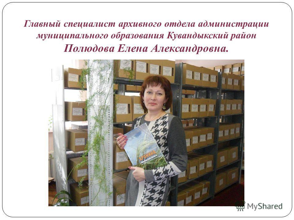 Главный специалист архивного отдела администрации муниципального образования Кувандыкский район Полюдова Елена Александровна.