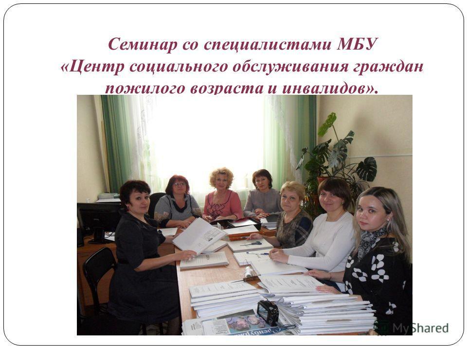 Семинар со специалистами МБУ «Центр социального обслуживания граждан пожилого возраста и инвалидов».