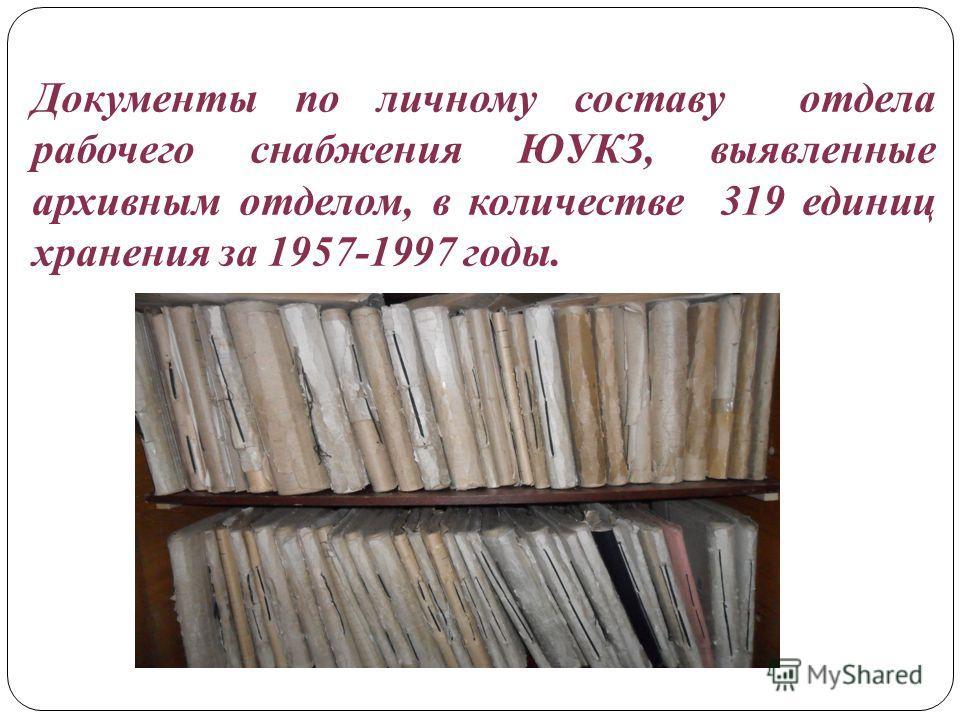 Документы по личному составу отдела рабочего снабжения ЮУКЗ, выявленные архивным отделом, в количестве 319 единиц хранения за 1957-1997 годы.