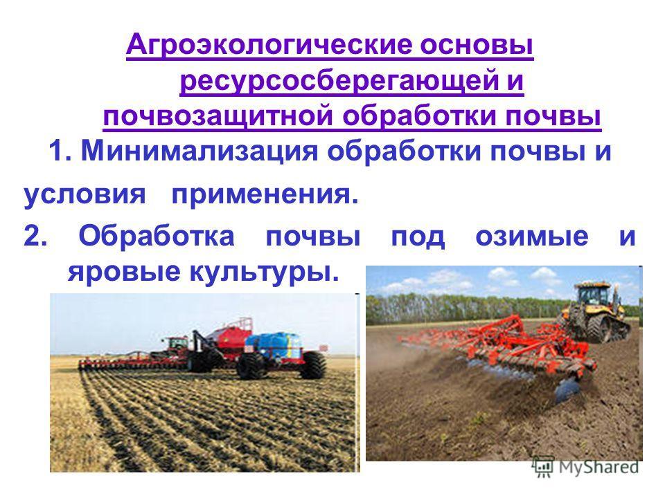 Агроэкологические основы ресурсосберегающей и почвозащитной обработки почвы 1. Минимализация обработки почвы и условия применения. 2. Обработка почвы под озимые и яровые культуры.