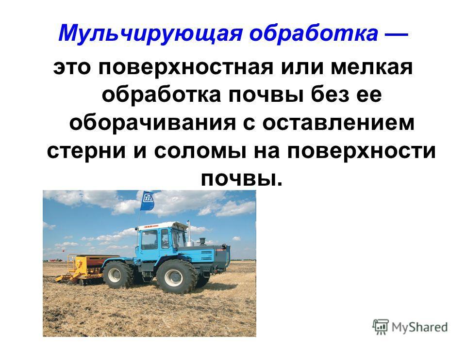 Мульчирующая обработка это поверхностная или мелкая обработка почвы без ее оборачивания с оставлением стерни и соломы на поверхности почвы.