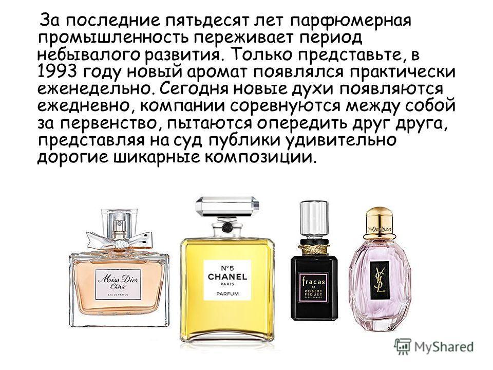 За последние пятьдесят лет парфюмерная промышленность переживает период небывалого развития. Только представьте, в 1993 году новый аромат появлялся практически еженедельно. Сегодня новые духи появляются ежедневно, компании соревнуются между собой за