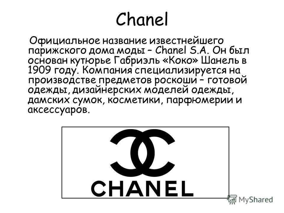 Chanel Официальное название известнейшего парижского дома моды – Chanel S.A. Он был основан кутюрье Габриэль «Коко» Шанель в 1909 году. Компания специализируется на производстве предметов роскоши – готовой одежды, дизайнерских моделей одежды, дамских