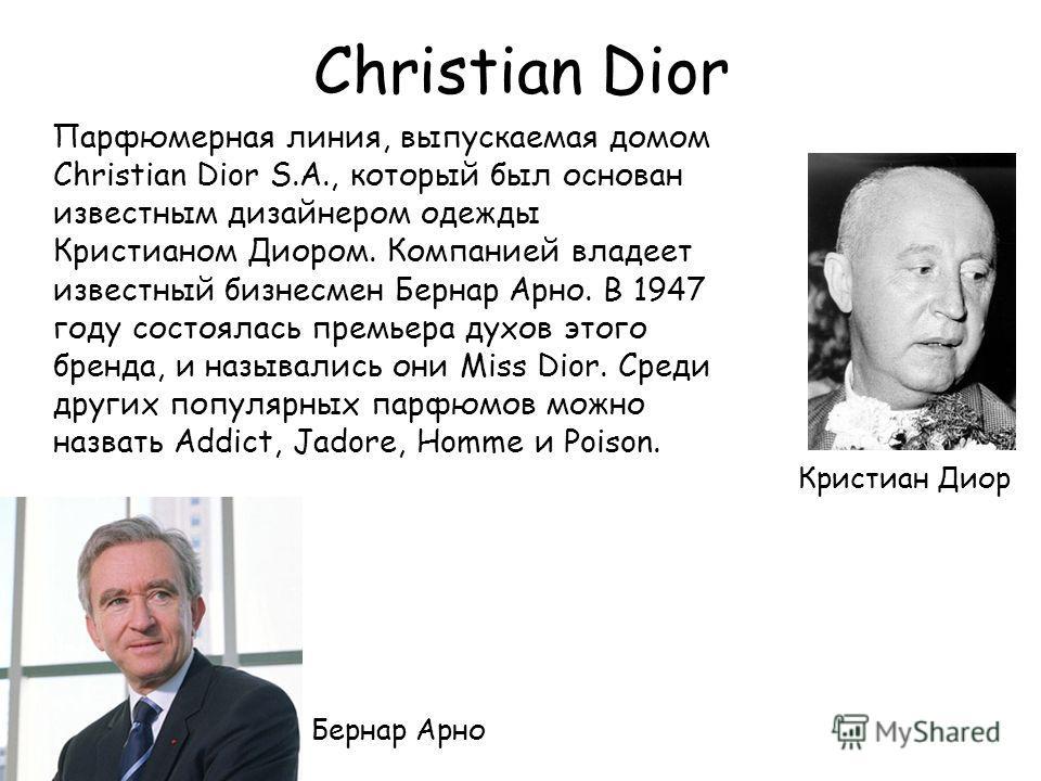 Christian Dior Парфюмерная линия, выпускаемая домом Christian Dior S.A., который был основан известным дизайнером одежды Кристианом Диором. Компанией владеет известный бизнесмен Бернар Арно. В 1947 году состоялась премьера духов этого бренда, и назыв