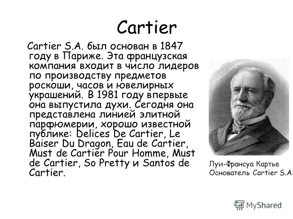 Cartier Cartier S.A. был основан в 1847 году в Париже. Эта французская компания входит в число лидеров по производству предметов роскоши, часов и ювелирных украшений. В 1981 году впервые она выпустила духи. Сегодня она представлена линией элитной пар
