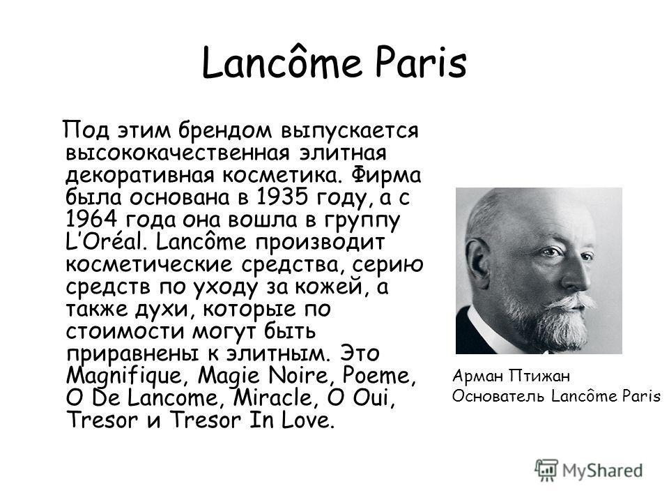 Lancôme Paris Под этим брендом выпускается высококачественная элитная декоративная косметика. Фирма была основана в 1935 году, а с 1964 года она вошла в группу LOréal. Lancôme производит косметические средства, серию средств по уходу за кожей, а такж