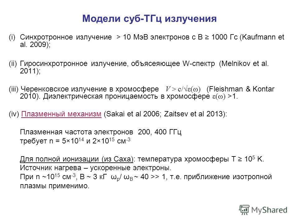 Модели суб-ТГц излучения (i)Синхротронное излучение > 10 МэВ электронов с B 1000 Гс (Kaufmann et al. 2009); (ii)Гиросинхротронное излучение, объясеяющее W-спектр (Melnikov et al. 2011); (iii) Черенковское излучение в хромосфере V > c/ε(ω) (Fleishman