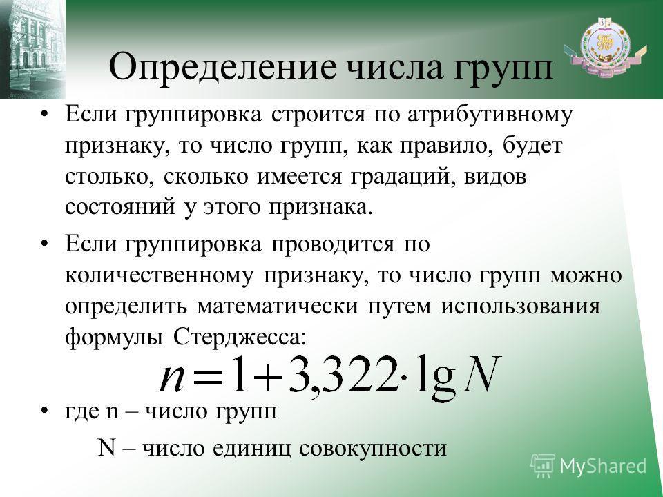 Определение числа групп Если группировка строится по атрибутивному признаку, то число групп, как правило, будет столько, сколько имеется градаций, видов состояний у этого признака. Если группировка проводится по количественному признаку, то число гру