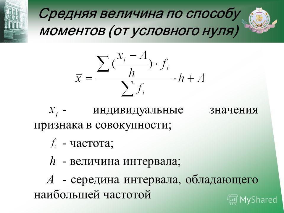 Средняя величина по способу моментов (от условного нуля) - индивидуальные значения признака в совокупности; - частота; h - величина интервала; А - середина интервала, обладающего наибольшей частотой