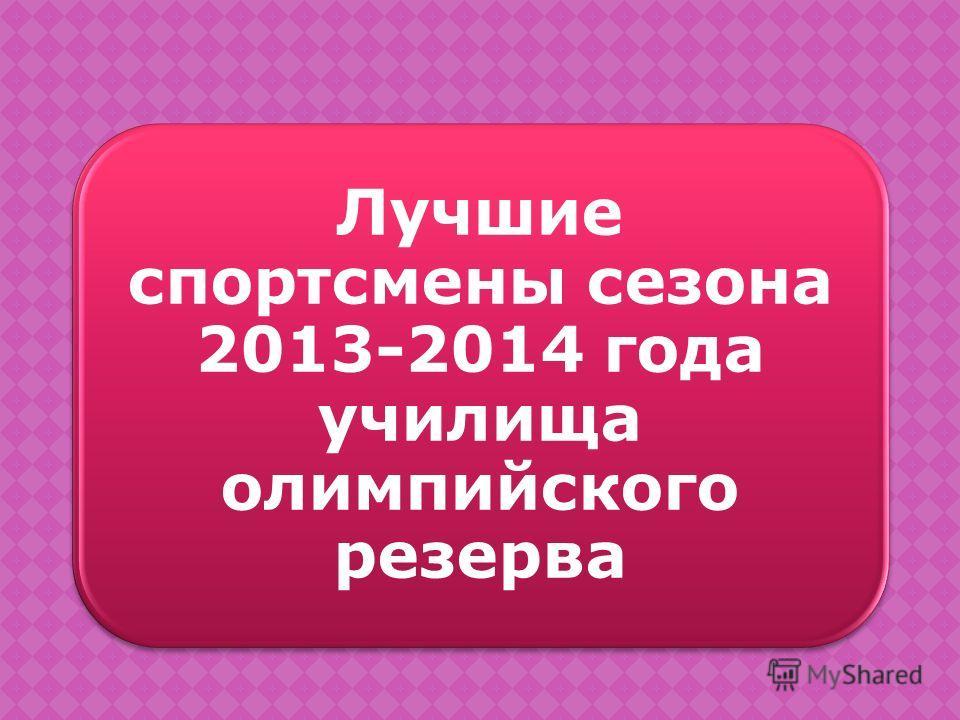 Лучшие спортсмены сезона 2013-2014 года училища олимпийского резерва