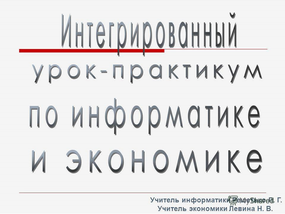 Учитель информатики Решетько Л. Г. Учитель экономики Левина Н. В.