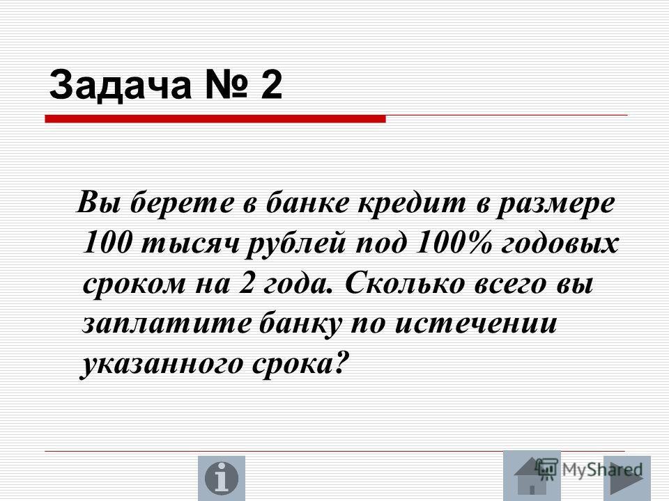 Задача 2 Вы берете в банке кредит в размере 100 тысяч рублей под 100% годовых сроком на 2 года. Сколько всего вы заплатите банку по истечении указанного срока?