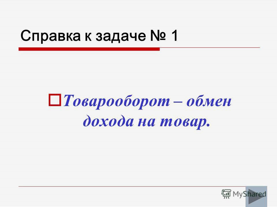 Справка к задаче 1 Товарооборот – обмен дохода на товар.